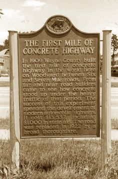 In 1909 Wayne County built the first mile of concrete highway in the world. Located on Woodward between Six and Seven Mile roads. The cost for this one mile road was $13,537, including $1,000 in state aid.