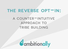 The Reverse Opt-In: A counter-intuitive approach to tribe building. | AmbitionAlly ~ Nathalie Lussier | entrepreneur, marketing, list-building