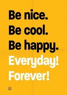 be nice be cool be happy everyday forever