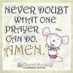 ✞♡✞ Never doubt what one prayer can do. Amen....Little Church Mouse 26 Jan. 2016 ✞♡✞