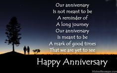 Our anniversary Is not meant to be A reminder of A long journey Our anniversary Is meant to be A mark of good times That we are yet to see Happy anniversary via WishesMessages.com