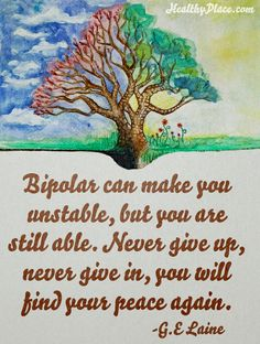 Quote on bipolar: Bipolar can make you unstable, but you are still able. Never give up, never give in, you will find your peace again.   www.HealthyPlace.com
