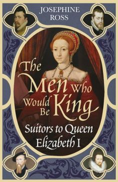 The Men Who Would Be King: Suitors to Queen Elizabeth I by Josephine Ross. $17.95. Publication: September 1, 2005. Author: Josephine Ross. Publisher: Phoenix (September 1, 2005)