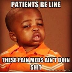 for reals. all Chinese eyed and slurring speech,But THE pain meds ain't working... ok!