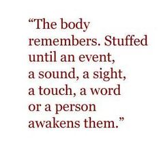 So true for children who were abused, neglected or traumatized when very young. The body can remember what the mind cannot give words to say.