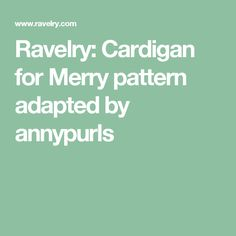 Ravelry: Cardigan for Merry pattern adapted by annypurls