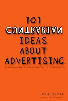 101 Contrarian Ideas About Advertising by Bob Hoffman. $3.29. Author: Bob Hoffman. 238 pages. Publisher: Amazon.com; 1 edition (November 22, 2011)