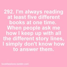 ADD. it's legitimately difficult for me to only read one book at a time. If I don't switch books every so often (usually after a couple chapters or so) I just cannot focus on the story anymore.
