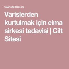 Varislerden kurtulmak için elma sirkesi tedavisi | Cilt Sitesi Military Diet, Natural Health, Healthy Life, Food And Drink, Health Fitness, Islam, Good Things, Skin Care, Education