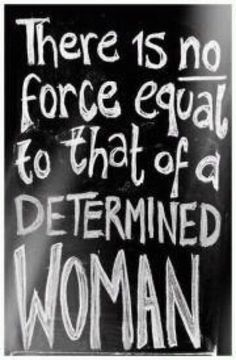 There is no force equal to that of a determined woman.