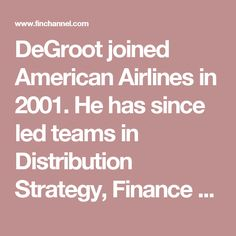 DeGroot joined American Airlines in 2001. He has since led teams in Distribution Strategy, Finance and Sales Strategy, and has held internationally based roles for American in London and Moscow. He is a graduate of the University of Texas with a Bachelor of Arts in Spanish and also holds an MBA from the McCombs School of Business at Texas.