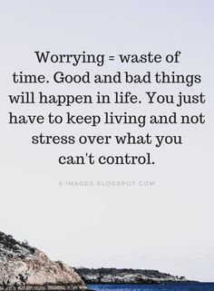 Don't Worry Quotes, Worry Quotes, Worrying Quotes, Worrying is a waste of time. Good and bad things will happen in life. You just have to keep living and not stress over what you can't control. Stop Worrying Quotes, Wasting Time Quotes, Me Time Quotes, Dont Waste Time Quotes, Stress Quotes, Anxiety Quotes, Quotes About Stress, Don't Worry Quotes, Life Quotes