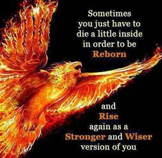 sometimes you just have to die a little inside in order to be reborn and rise again as a stronger and wiser version of you