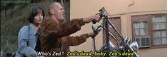 """""""Its a chooperr baby."""" 'Whose chopper is this?' """"It's Zed's."""" 'Whose Zed?' """"Zed's dead, baby. Zed's dead"""""""