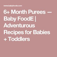 6+ Month Purees — Baby FoodE | Adventurous Recipes for Babies + Toddlers