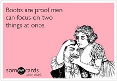 Looked at my husband sitting next to me and said: I have proof you can focus on two things at once.  He quickly glanced down at my chest.  Yep.