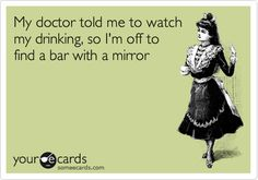 My doctor told me to watch my drinking, so I'm off to find a bar with a mirror.