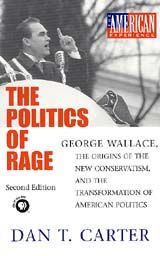The Politics of Rage: George Wallace, the Origins of the New Conservatism and the Transformation of American Politics ~ Dan T. Carter ~ Louisiana State University Press ~ 2000