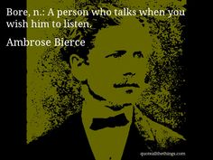 re, n.: A person who talks when you wish him to liste-- Ambrose Bierce