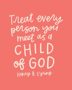 Treat every person you meet as a child of God. -Henry B. Eyring