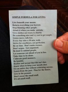 Simple Formula For Living: Live beneath your means. Return everything you borrow. Stop blaming other people. Admit it when you make a mistake. Give clothes not worn to charity. Do something nice and try not to get caught. Listen more; talk less. Every day take a 30 min. walk. Strive for excellence, not perfection. Be on time. Don't make excuses. Don't argue. Get organized. Be kind to unkind people. Let someone cut ahead of you in line. Take time to be alone. Cultivate good manners. Be…