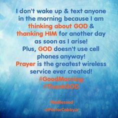 . I don't wake up & text anyone in the morning because I am #thinking about GOD & #thanking HIM for another day as soon as I arise! Plus, #GOD doesn't use cell phones anyway! #Prayer is the greatest #wireless service ever created!  #GoodMorning #ThankGOD . #BeBlessed @PastorCabbyJr.  Made with @instaquoteapp #instaquote