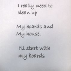Which to clean up first - your boards or your house? :)