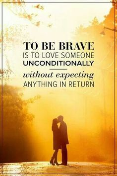 The bravery that is required in unconditional love is the willingness to have that love go unreturned or even unreceived. Be Brave and love without asking for anything in return. ♠️