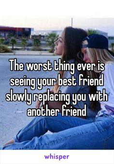 The worst thing ever is seeing your best friend slowly replacing you with another friend