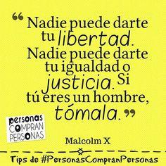 ... Nadie puede darte tu libertad. Nadie puede darte tu igualdad o justicia. Si tú eres un hombre tómala. Malcolm X.