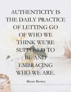 Brene Brown quote on self acceptance authenticity is the daily practice of letting go of who we think we're supposed to be and embracing who we are Good Quotes, Self Quotes, Woman Quotes, Quotes By Women, Self Acceptance Quotes, Wisdom Quotes, Amazing Women Quotes, Amazing Life Quotes, You Are Awesome Quotes