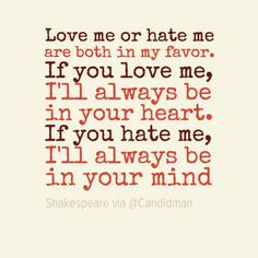 """Love me or hate me are both in my favor. if you love me, i'll always be in your heart. if you hate me, I'll always be in your mind"". #Quotes by #Shakespeare via @candidman #300951"