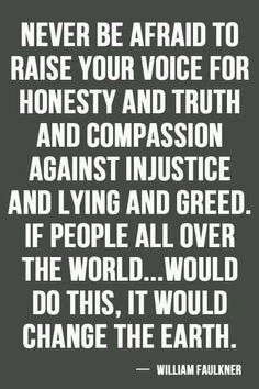 Never be afraid to raise your voice for honesty and truth and compassion against injustice and lying and greed. If people all over the world... would do this, it would change the earth. - William Faulkner