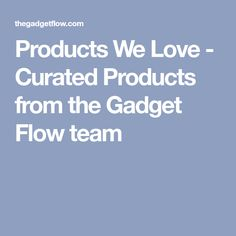 Products We Love - Curated Products from the Gadget Flow team