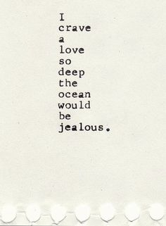 """I crave a love so deep the ocean would be jealous."" ~Unknown~"