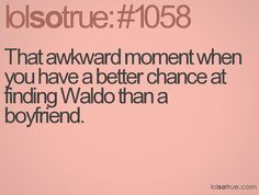 Except when there's a guy who everyone nicknamed Waldo that wants to be your boyfriend... Such is my life.