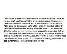 """Ed Sheeran. """"Just be who you are, because if someone doesn't love you for you, they're not worth it"""""""
