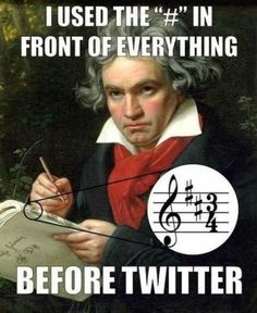 "I used the ""#"" in front of everything before Twitter. Ludwig van Beethoven"