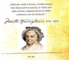 """""""Ostávam veselá a šťastná v každej situácii, lebo skúsenosť ma naučila, že väčšia časť nášho šťastia i trápenia závisí od nášho založenia a nie od okolností."""" -- Martha Washingtonová"""