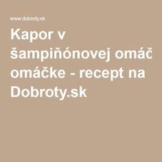 Kapor v šampiňónovej omáčke - recept na Dobroty.