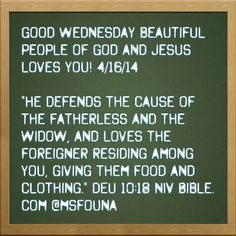 "Good Wednesday beautiful people of God and Jesus loves you! 4/16/14  ""He defends the cause of the fatherless and the widow, and loves the foreigner residing among you, giving them food and clothing."" DEU 10:18 NIV Bible.com @msfouna"