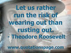Let us rather run the risk of wearing out than rusting out. Theodore Roosevelt from The Quotations Page