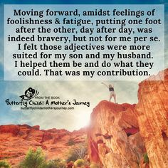 Moving forward, amidst feelings of foolishness & fatigue, putting one foot after the other, day after day, was indeed bravery, but not for me per se. I felt those adjectives were more suited for my son and my husband. I helped them be and do what they could. That was my contribution.