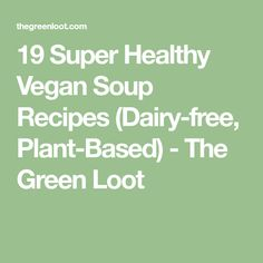 19 Super Healthy Vegan Soup Recipes (Dairy-free, Plant-Based) - The Green Loot