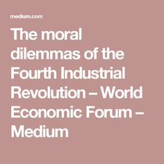 The moral dilemmas of the Fourth Industrial Revolution – World Economic Forum – Medium