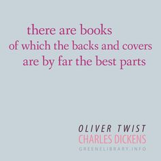 """""""there are books of which the backs and covers are by far the best parts"""" —Oliver Twist, by Charles Dickens"""