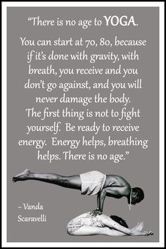 "Yoga quote by Vanda Scaravelli: ""There is no age to yoga. You can start at 70, 80, because if it's done with gravity, with breath, you receive and you don't go against, and you will never damage the body. The first thing is not to fight yourself. Be ready to receive energy. Energy helps, breathing helps. There is no age."" .... #VandaScaravelli #YogaQuote #Inspirational #LifeQuote #YogaWorld #YogaBenefits #scaravelliyoga #scaravelliinspiredyoga"