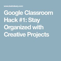 Google Classroom Hack #1: Stay Organized with Creative Projects