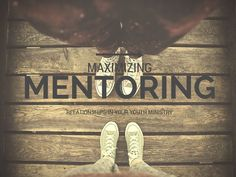 Maximizing Mentoring Relationships in Your Youth Ministry   youthminstry360