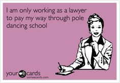 I am only working as a lawyer to pay my way through pole dancing school.